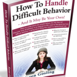 How To Handle Difficult Behavior – And It May Be Your Own!